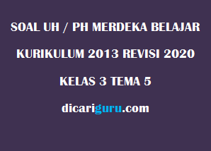 Soal UH / PH Kelas 3 Tema 5 Revisi 2020/2021