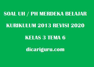 Soal UH / PH Kelas 3 Tema 6 Revisi 2020/2021